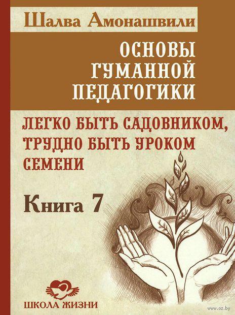 Основы гуманной педагогики. Книга 7. Легко быть садовником, трудно быть уроком семени. Шалва Амонашвили