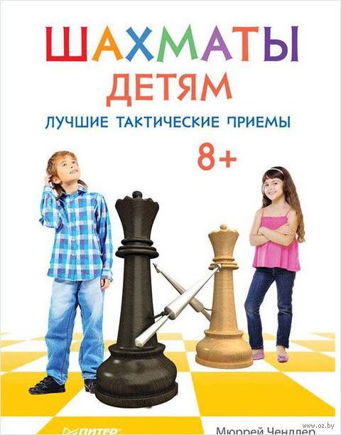 Шахматы детям. Лучшие тактические приемы. Мюррей Чендлер