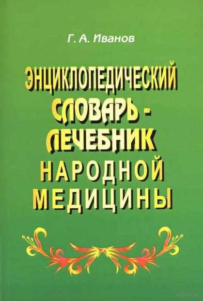 Энциклопедический словарь-лечебник народной медицины. Георгий Иванов