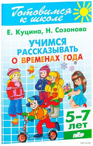 Готовимся к школе. Учимся рассказывать о временах года. Для детей 5-7 лет. Екатерина Куцина, Надежда Созонова