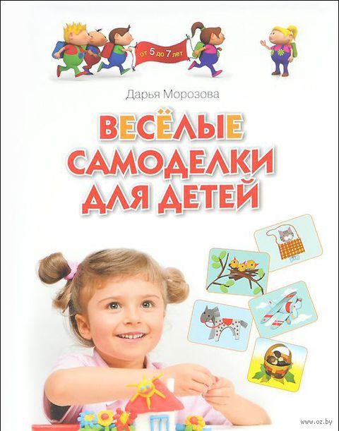 Веселые самоделки для детей от 5 до 7 лет. Дарья Морозова