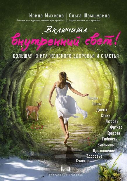 Включите внутренний свет! Большая книга женского здоровья и счастья. Ольга Шамшурина, Ирина Михеева