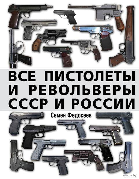 Все пистолеты и револьверы СССР и России. Стрелковая энциклопедия. Семен Федосеев