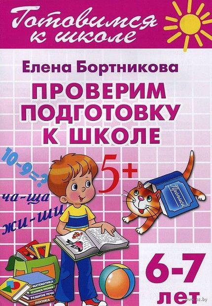 Готовимся к школе. Проверим подготовку к школе. Для детей 6-7 лет. Елена Бортникова