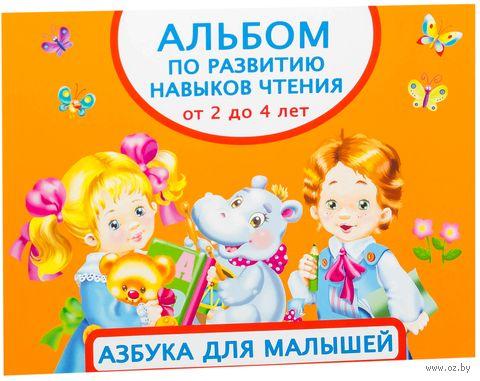 Альбом по развитию навыков чтения. Азбука для малышей. От 2 до 4 лет. Валентина Дмитриева