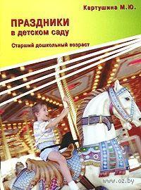 Праздники в детском саду. Старший дошкольный возраст. Марина Картушина