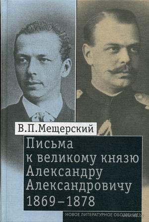 Письма к великому князю Александру Александровичу. 1869-1878. Владимир Мещерский