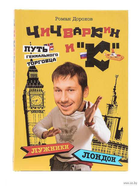 """Чичваркин и """"К"""". Лужники - Лондон, или Путь гениального торговца. Роман Дорохов"""