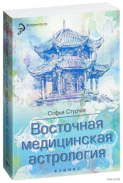 Восточная медицинская астрология. Искусство управлять своей судьбой. Софья Стурчак