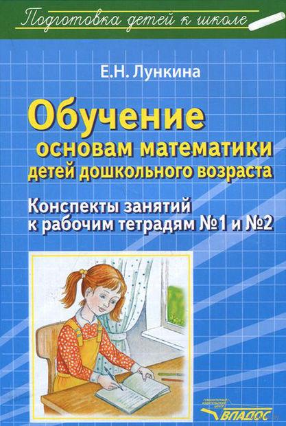 Обучение основам математики детей дошкольного возраста. Конспекты занятий к рабочим тетрадям №1 и №2. Е. Лункина
