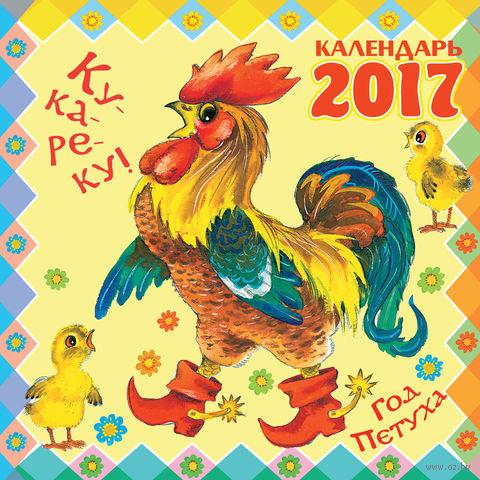 Ку-ка-ре-ку! Год Петуха. Календарь на 2017 год. Самуил Маршак, Владимир Сутеев, Агния Барто