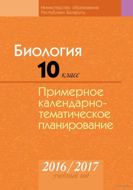 Биология. 10 класс. Примерное календарно-тематическое планирование. 2016/2017 учебный год. И. Иванютенко, Т. Сагаль, Николай Лисов