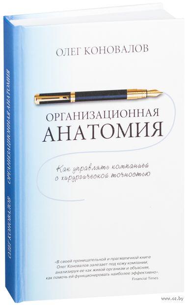 Организационная анатомия. Как управлять компанией с хирургической точностью. Олег Коновалов