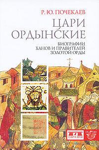 Цари ордынские. Биографии ханов и правителей Золотой Орды. Роман Почекаев