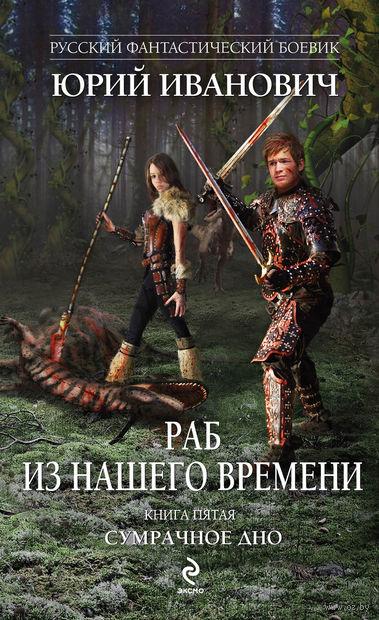 Раб из нашего времени. Книга пятая. Сумрачное дно. Юрий Иванович