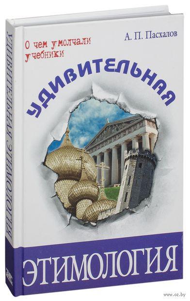 Удивительная этимология. Анатолий Пасхалов