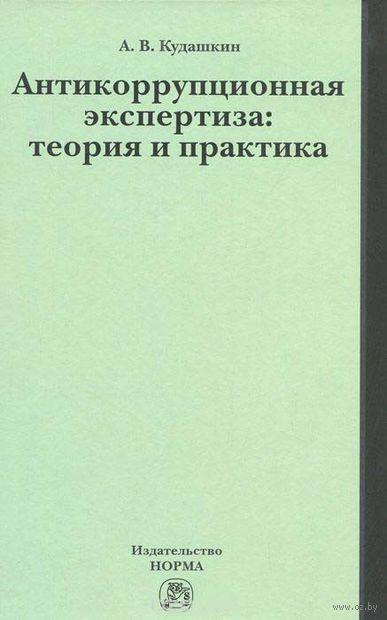 Антикоррупционная экспертиза. Теория и практика. Александр Кудашкин