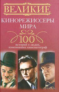 Великие кинорежиссеры мира. 100 историй о людях, изменивших кинематограф — фото, картинка