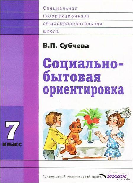 Социально-бытовая ориентировка. 7 класс. В. Субчева