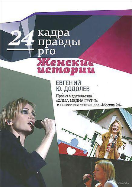 24 кадра ПРАВДЫ pro женские истории. Евгений Додолев