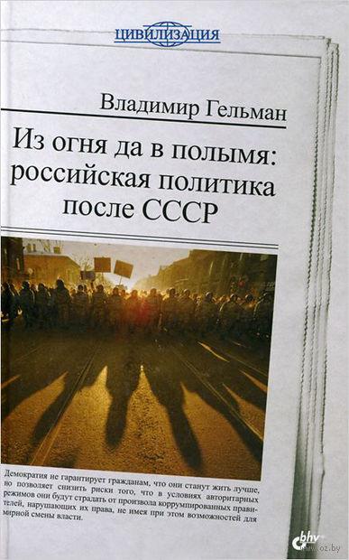 Из огня да в полымя. Российская политика после СССР. В. Гельман