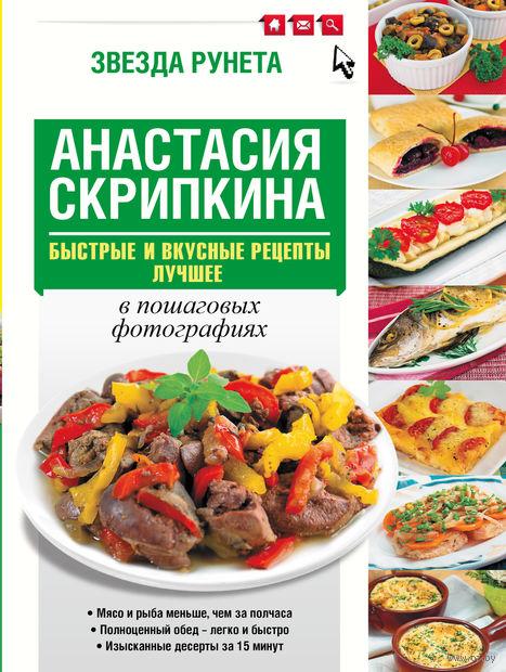 Быстрые и вкусные рецепты. Лучшее. Анастасия Скрипкина