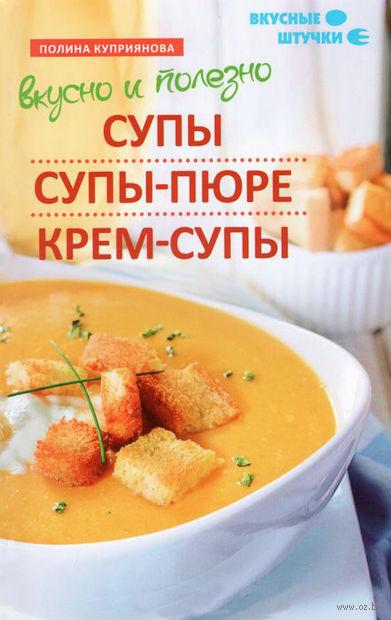 Вкусно и полезно. Супы, супы-пюре, крем-супы. Полина Куприянова