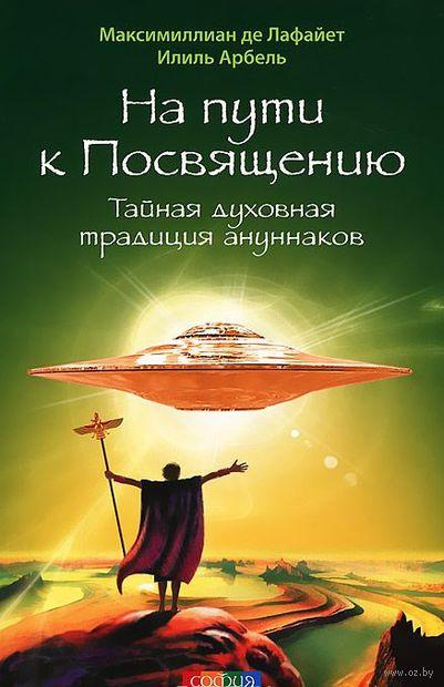 На пути к Посвящению. Тайная духовная традиция ануннаков. Илиль Арбель, Максимиллиан де Лафайет