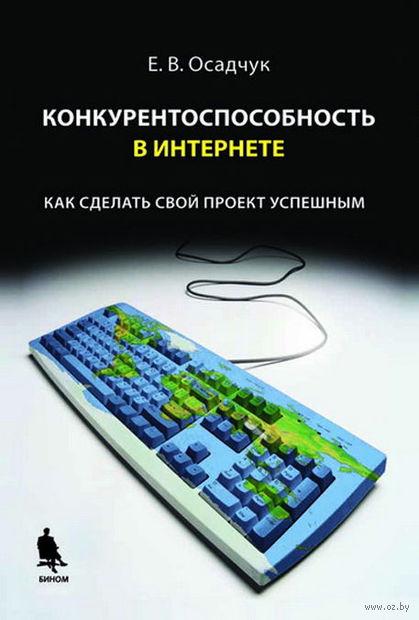 Конкурентоспособность в Интернете. Как сделать свой проект успешным. Евгений Осадчук