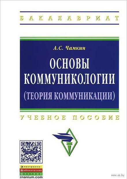 Основы коммуникологии (теория коммуникации). Анвар Чамкин