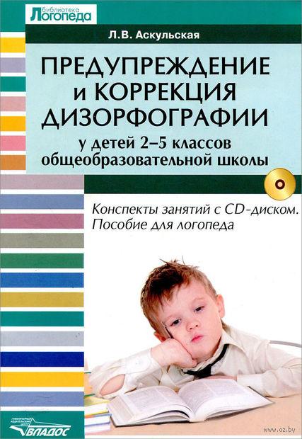 Предупреждение и коррекция дизорфографии у детей 2-5 классов общеобразовательных школ (+ CD). Любовь Аскульская