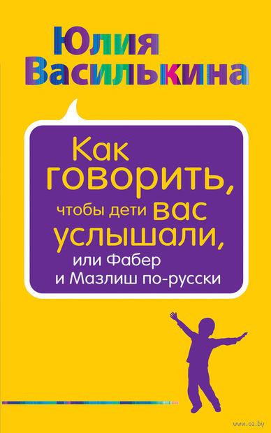 Как говорить, чтобы дети вас услышали, или Фабер и Мазлиш по-русски. Юлия Василькина