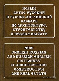 Новый англо-русский и русско-английский словарь по архитектуре, строительству и недвижимости. Лидия Широкова