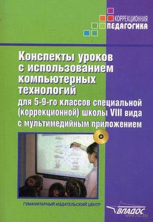 Конспекты уроков с использованием компьютерных технологий для 5-9-го классов специальной (коррекционной) школы VIII вида с мультимедийным приложением. Методическое пособие для педагогов, работающих с детьми с ОВЗ (+ CD). Альбина Роготнева