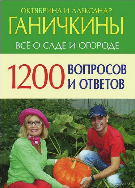 1200 вопросов и ответов. Все о саде и огороде. Александр Ганичкин, Октябрина Ганичкина