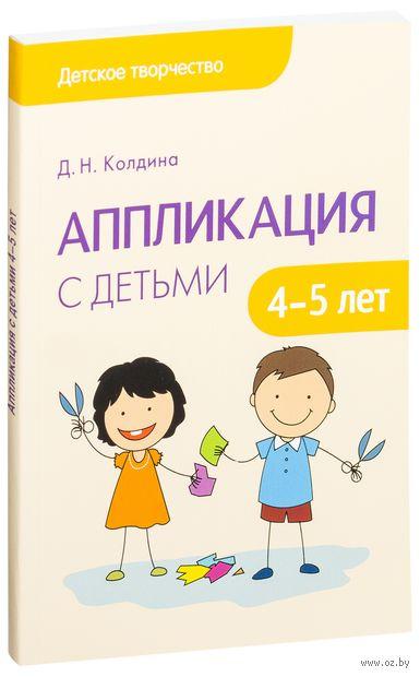 Аппликация с детьми 4-5 лет. Сценарии занятий. Дарья Колдина