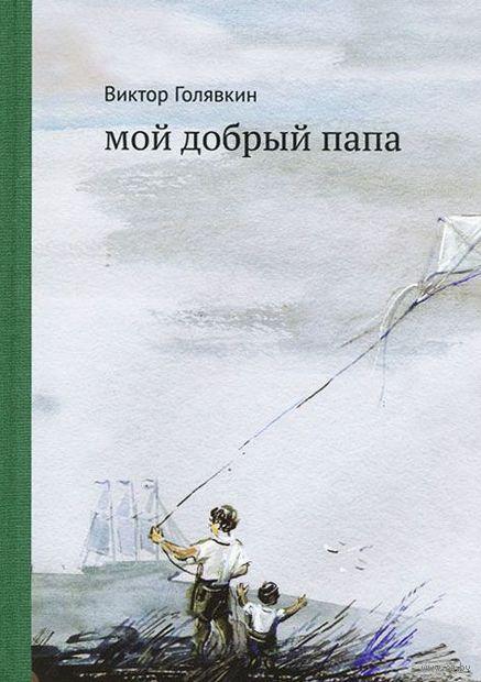 Мой добрый папа. Виктор Голявкин