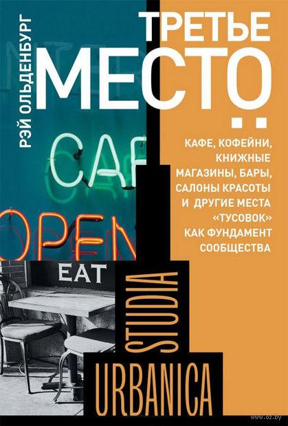 """Третье место. Кафе, кофейни, книжные магазины, бары, салоны красоты и другие места """"тусовок"""" как фундамент сообщества. Рэй Ольденбург"""