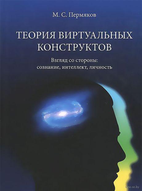 Теория виртуальных конструктов. Взгляд со стороны. Сознание, интеллект, личность. Михаил Пермяков