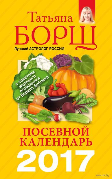 Посевной календарь 2017 с советами ведущего огородника. Татьяна Борщ