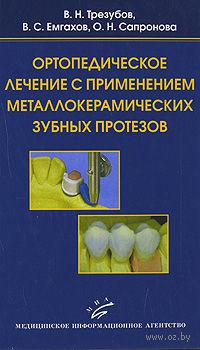 Ортопедическое лечение с применением металлокерамических зубных протезов. Владимир Трезубов, Владимир Емгахов