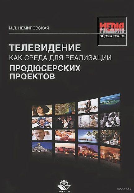 Телевидение как среда для реализации продюсерских проектов. М. Немировская