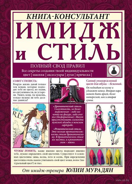 Имидж и стиль: полный свод правил. Юлия Мурадян