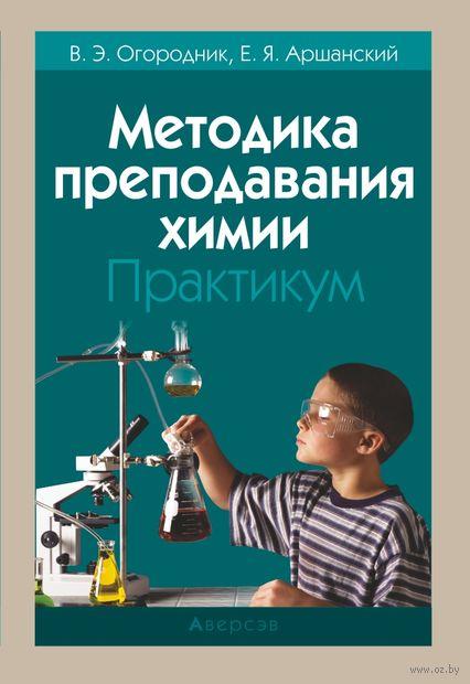 Методика преподавания химии. Практикум. В. Огородник, Е. Аршанский