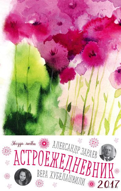 Звезда любви. Астроежедневник 2017 (Цветы). Александр Зараев, Вера Хубелашвили
