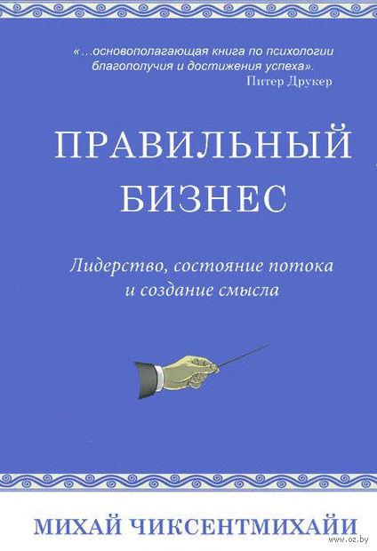 Правильный бизнес. Лидерство, состояние потока и создание смысла. Михай Чиксентмихайи