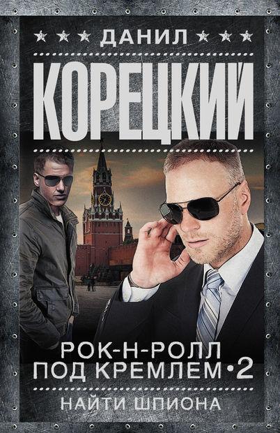 Рок-н-ролл под Кремлем-2. Найти шпиона. Данил Корецкий