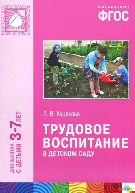 Трудовое воспитание в детском саду. Для занятий с детьми 3-7 лет. Людмила Куцакова