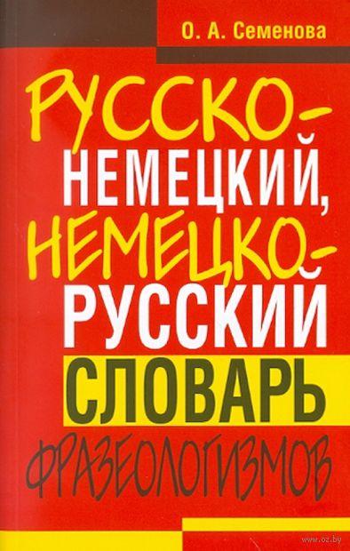 Русско-немецкий, немецко-русский словарь фразеологизмов. О. Семенова