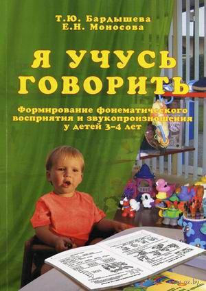 Я учусь говорить. Формирование фонематического восприятия и звукопроизношения у детей 3-4 лет. Елена Моносова, Татьяна Бардышева